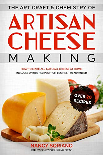 The Art, Craft & Chemistry of Artisan Cheese Making: How to Make All-Natural Cheese at Home: Includes Unique Recipes from Beginner to Advanced by [Nancy Soriano]