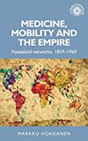 Medicine, Mobility and the Empire: Nyasaland Networks, 1859-1960 (Studies in Imperialism)