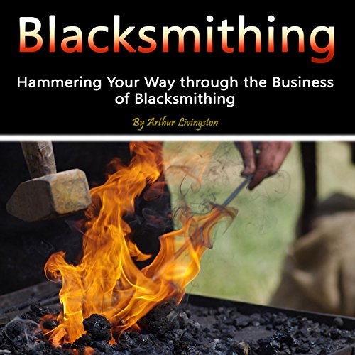 Blacksmithing: Hammering Your Way Through the Business of Blacksmithing cover art