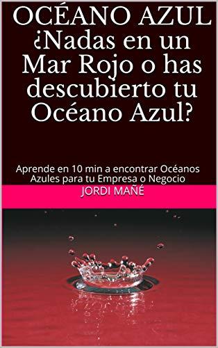 OCÉANO AZUL ¿Nadas en un Mar Rojo o has descubierto tu Océano Azul?: Aprende en 10 min a encontrar Océanos Azules para tu Empresa o Negocio (CRECIMIENTO nº 2)