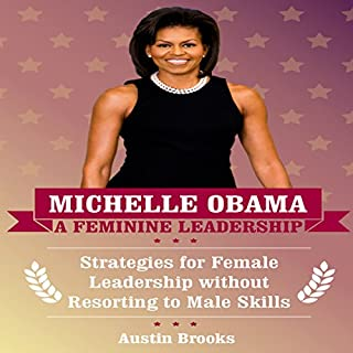 Michelle Obama: A Feminine Leadership     Strategies for Female Leadership Without Resorting to Male Skills              By:                                                                                                                                 Austin Brooks                               Narrated by:                                                                                                                                 Adrienne Ellis                      Length: 1 hr and 1 min     1 rating     Overall 1.0