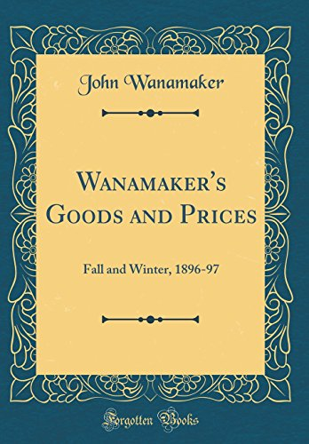 Wanamaker's Goods and Prices: Fall and Winter, 1896-97 (Classic Reprint)