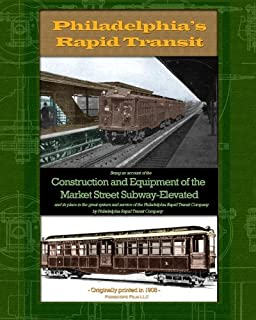 Philadelphia's Rapid Transit: Being an account of the construction and equipment of the Market Street Subway-Elevated and its place in the great ... of the Philadelphia Rapid Transit Company