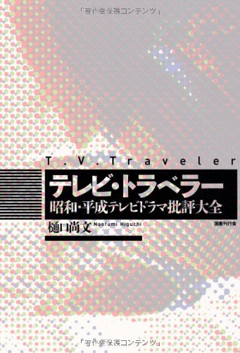 テレビ・トラベラー: 昭和・平成テレビドラマ批評大全