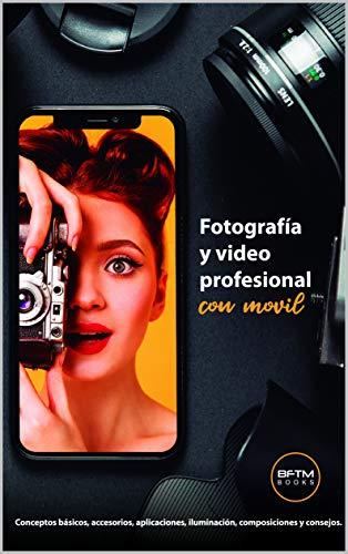 FOTOGRAFÍA Y VIDEO PROFESIONAL CON MÓVIL: Conceptos básicos, accesorios, aplicaciones, iluminación, composiciones y consejos.