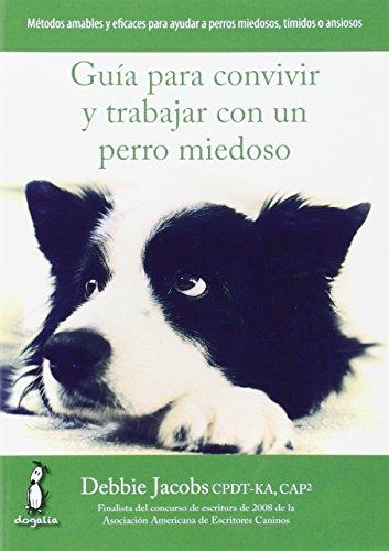Guía para convivir y trabajar con un perro miedoso: Métodos amables y eficaces para ayudar a perros miedosos, tímidos o ansiosos