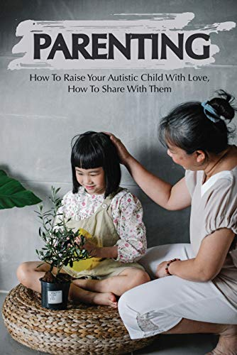 Parenting: How To Raise Your Autistic Child With Love, How To Share With Them: Parenting A Child With High Functioning Autism (English Edition)