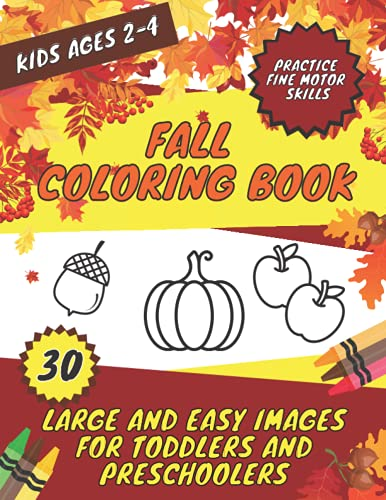 Fall Coloring Book 30 Large and Easy Images for Toddlers and Preschoolers: Kids Ages 2-4 | Autumn Practice Fine Motor Skills Images of Halloween Farm Thanksgiving Football and More to Color!