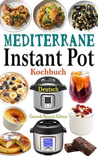 Mediterrane Instant Pot Kochbuch Deutsch: Das Handbuch für Einsteiger und der ultimative Begleiter für Instant Pot - Die besten Mediterrane Rezepte für ... Pot mit Bildern, Instant Pot Rezepte