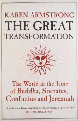 The Great Transformation: The World in the Time of Buddha, Socrates, Confucius and Jeremiah by Karen Armstrong (2007-08-02)