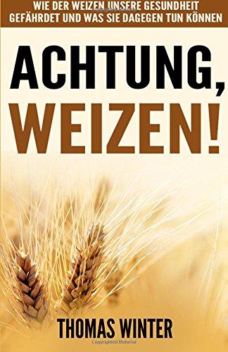 Weizen: Achtung, Weizen: Wie der Weizen unsere Gesundheit gefährdet und was Sie dagegen tun können – Abnehmen mit gesunder Ernährung, ohne Gluten und weizenfrei