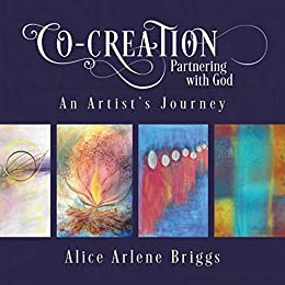Co-Creation Partnering with God: An Artist's Journey by [Alice Briggs]