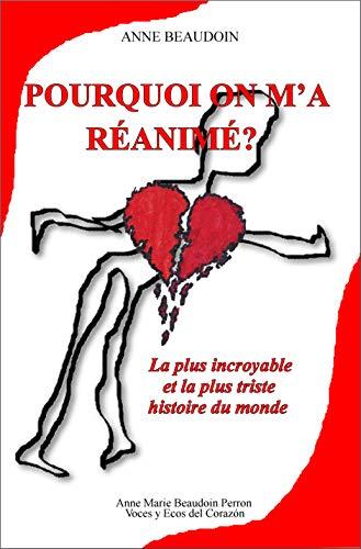 Pourquoi on m'a réanimé?: La plus incroyable et la plus triste histoire du monde (French Edition)
