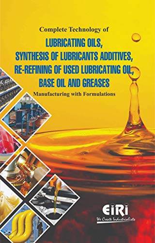 Complete Technology of Lubricating Oils Synthesis of Lubricants Additives Re Refining of used Lubricating Oil Base Oil and Greases: Manufacturing with Formulations
