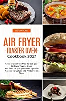 Air Fryer -Toaster Oven for Beginners - Cookbook 2021: An easy guide on How to use your Air Fryer - Toaster Oven - and best recipes you must try with Nutritional Values and Preparation Time