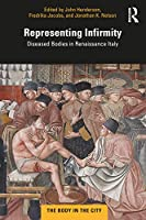 Representing Infirmity: Diseased Bodies in Renaissance Italy (The Body in the City)