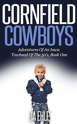 Cornfield Cowboys: Adventures Of An Iowa Towhead Of The 50's, Book One