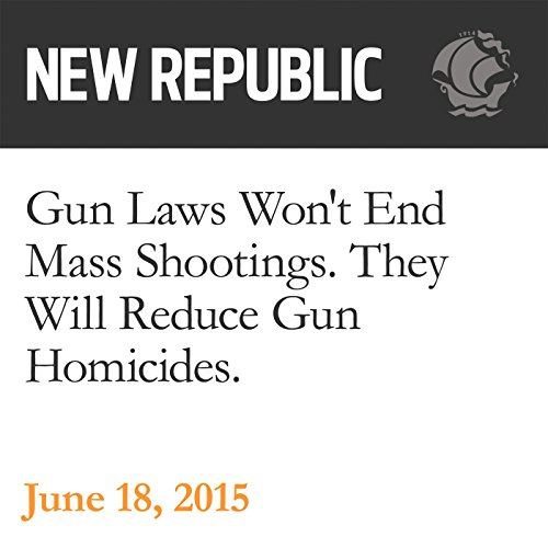 Gun Laws Won't End Mass Shootings. They Will Reduce Gun Homicides. audiobook cover art