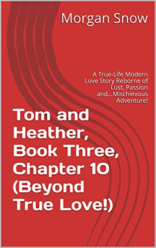 Tom and Heather, Book Three, Chapter 10 (Beyond True Love!): A True-Life Modern Love Story Reborne of Lust, Passion and...Mischievous Adventure! (Tom and Heather, A Trilogy 3) (English Edition)