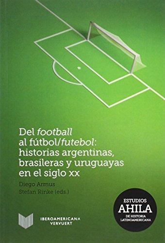 Del football al fútbol/futebol: Historias argentinas, brasileras y uruguayas en el siglo XX. (Estudios AHILA de Historia Latinoamericana, Band 11)