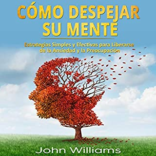Cómo Despejar Su Mente [How to Clear Your Mind]     Estrategias Simples y Efectivas para Liberarse de la Ansiedad y la Preocupación              By:                                                                                                                                 John Williams                               Narrated by:                                                                                                                                 Alfonso Sales                      Length: 3 hrs and 12 mins     9 ratings     Overall 5.0