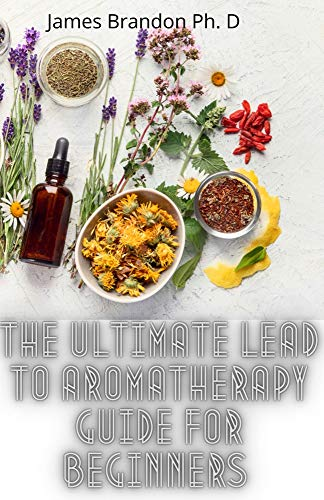 The Ultimate Lead To Aromatherapy Guide For Beginners : The Complete Guide To Relax, Rebalance, And Restore With Aromatherapy Guide Cookbook (English Edition)