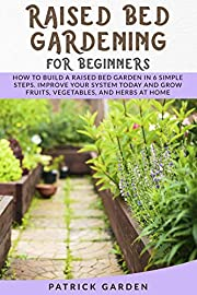 RAISED BED GARDENING FOR BEGINNERS: HOW TO BUILD A RAISED BED GARDEN IN 6 SIMPLE STEPS. IMPROVE YOUR SYSTEM TODAY AND GROW FRUITS, VEGETABLES AND HERBS AT HOME