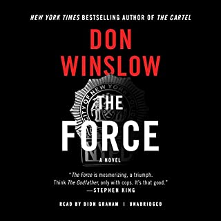 The Force     A Novel              Written by:                                                                                                                                 Don Winslow                               Narrated by:                                                                                                                                 Dion Graham                      Length: 13 hrs and 26 mins     32 ratings     Overall 4.5