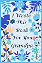I Wrote This Book For You Grandpa: Fill In The Blank Book With Prompts For What You Love About Grandpa. Perfect Gift For Grandpa's Birthday, Father's Day, Christmas Or Just To Show That You Love Him!