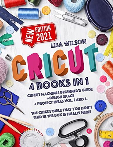 CRICUT: 4 books in 1: Cricut Machines Beginner's Guide + Design Space + Project...