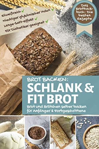 Brot Backen SCHLANK & FIT BROT: Das Brotbackbuch: Brot und Brötchen selber backen - die besten Rezepte: eiweißreich – niedriger glykämischer Index – lange satt Effekt - für Diabetiker geeignet