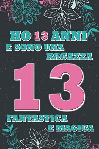 Ho 13 anni e sono una ragazza fantastica e Magica: Quaderno floreale per ragazze | Regalo...