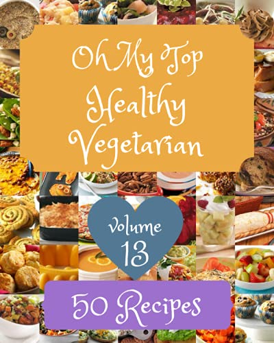 Oh My Top 50 Healthy Vegetarian Recipes Volume 13: The Healthy Vegetarian Cookbook for All Things Sweet and Wonderful!