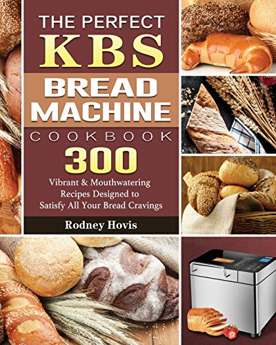 The Perfect KBS Bread Machine Cookbook: 300 Vibrant & Mouthwatering Recipes Designed to Satisfy All Your Bread Cravings