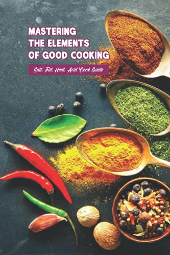 Mastering the Elements of Good Cooking: Salt, Fat, Heat, Acid Cook Guide: Healthy Recipe Book