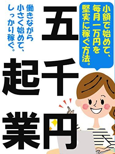 五千円起業:小額で始めて、毎月一万円を堅実に稼ぐ方法。