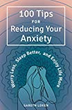 100 Tips for Reducing Your Anxiety: Worry Less, Sleep Better, and Enjoy Life More