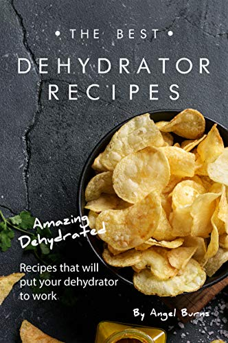 The Best Dehydrator Recipes: Amazing Dehydrated Recipes that...