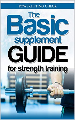 The Basic Supplement Guide for Strength Training: Supplement ebook For Whey, BCAA, Creatin, Glutamin, Beta Alanine, Fish Oil, ZMA, Vitamin D, Booser and D-aspartic acid best muscle building