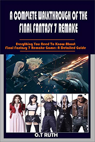 A COMPLETE WALKTHROUGH OF THE FINAL FANTASY 7 REMAKE: Everything You Need To Know About Final Fantasy 7 Remake Game; A Detailed Guide (English Edition)