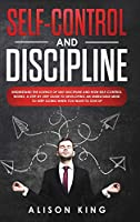Self Control and Discipline: Understand the Science of Self-Discipline and How Self-Control works. A Step-by-Step Guide to Developing an Unbeatable Mind to Keep going when you want to give up