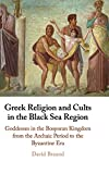 Greek Religion and Cults in the Black Sea Region: Goddesses in the Bosporan Kingdom from the Archaic Period to the Byzantine Era
