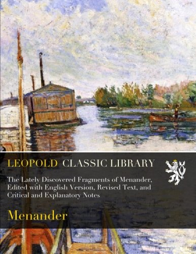 The Lately Discovered Fragments of Menander, Edited with English Version, Revised Text, and Critical and Explanatory Notes