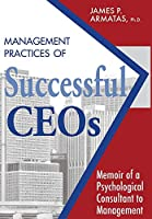 Management Practices of Successful CEOs: Memoir of a Psychological Consultant to Management