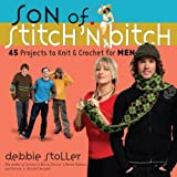 Son of Stitch 'n Bitch: 45 Projects to Knit and Crochet for Men
