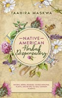 Native American Herbal Dispensatory: Natural Herbal Remedies, Sacred Medicinal Plants and Recipes to Heal Common Ailments