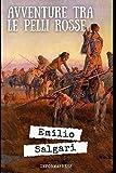 Le avventure fra le pelli rosse: Romanzo di avventura nel Far West di Emilio Salgari + Piccola biografia