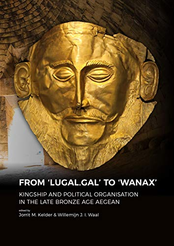 From 'LUGAL.GAL' TO 'Wanax': Kingship and Political Organisation in the Late Bronze Age Aegean