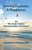 Instant Harmony & Happiness: via The Auric Chakra Harmonization Technique(TM)