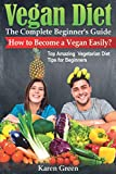 VEGAN DIET – The Complete Beginner's Guide. How to Become a Vegan Easily? (Top Amazing Vegetarian Diet Tips for Beginners)